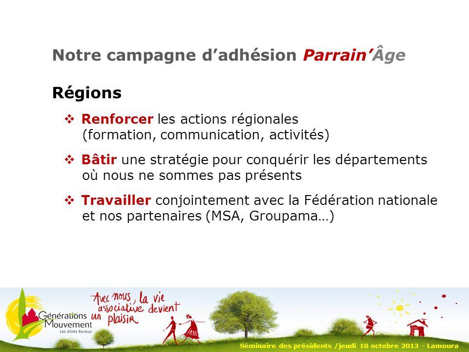 9 Notre campagne dadhésion ParrainÂge : 2013- 2014 avoir envie et décider de lancer la campagne nommer un responsable de laction se fixer des objectifs, un calendrier et un plan de suivi vous donner les bons outils Séminaire des présidents /jeudi 10 octobre 2013 - Lamoura