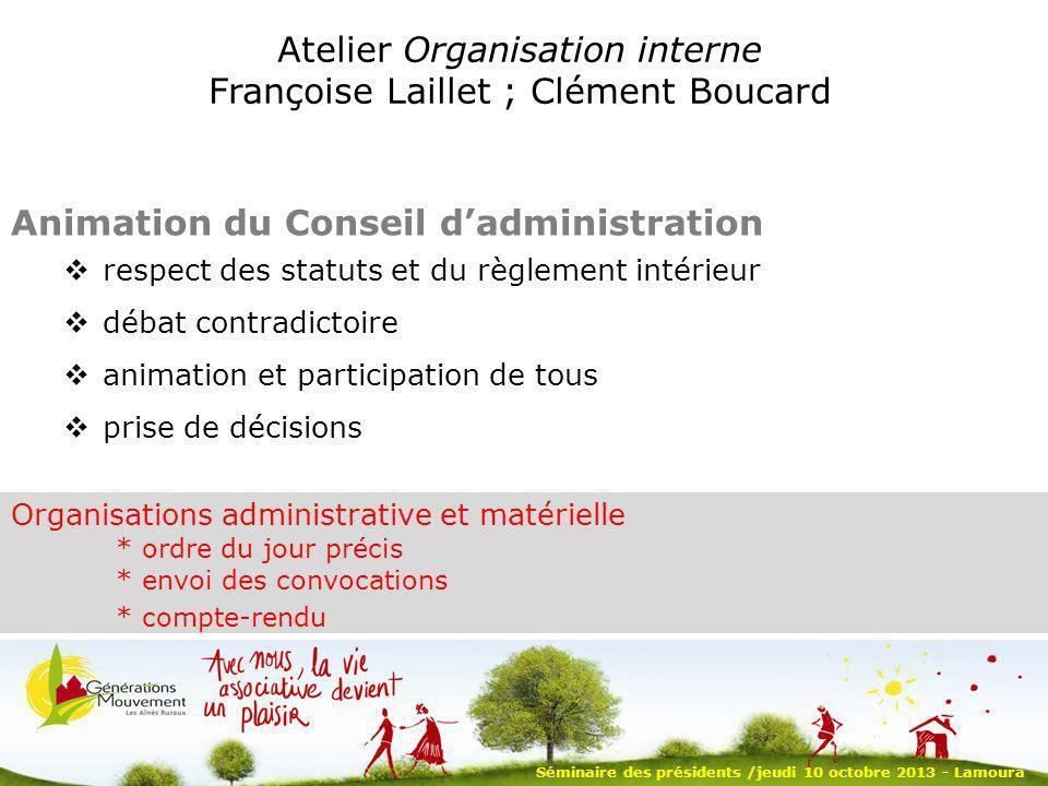 Séminaire des présidents /jeudi 10 octobre 2013 - Lamoura Atelier Organisation interne Françoise Laillet ; Clément Boucard Animation du Conseil dadmin