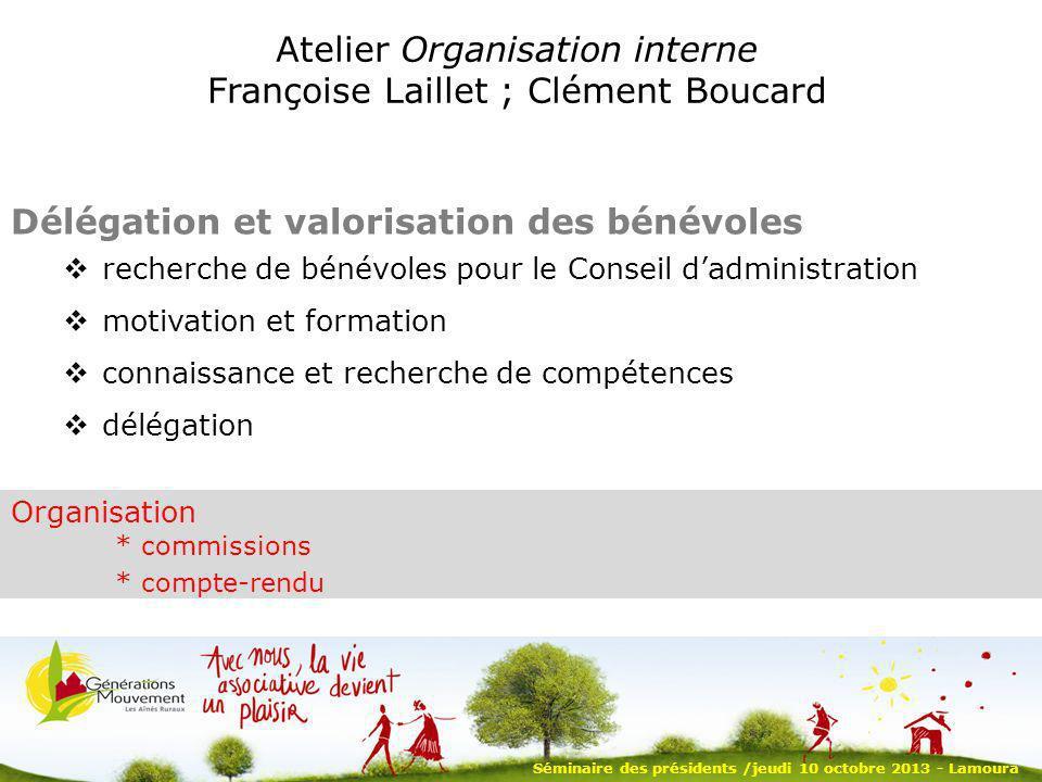 Séminaire des présidents /jeudi 10 octobre 2013 - Lamoura Atelier Organisation interne Françoise Laillet ; Clément Boucard Délégation et valorisation