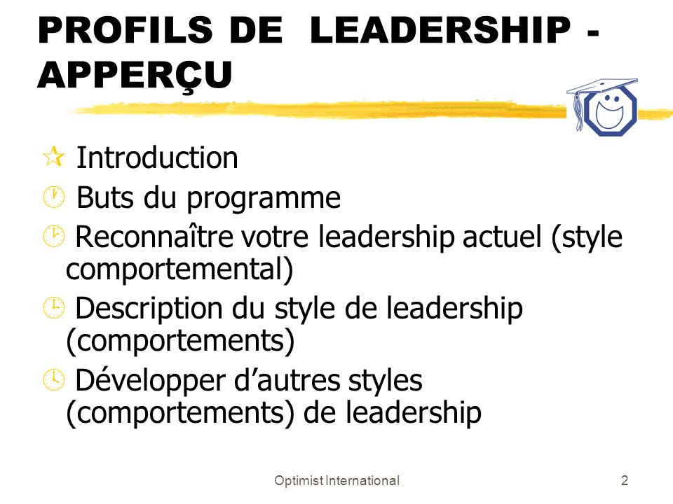 Optimist International2 LES STYLES ET LES PROFILS DE LEADERSHIP - APPERÇU ¶ Introduction · Buts du programme ¸ Reconnaître votre leadership actuel (style comportemental) ¹ Description du style de leadership (comportements) º Développer dautres styles (comportements) de leadership
