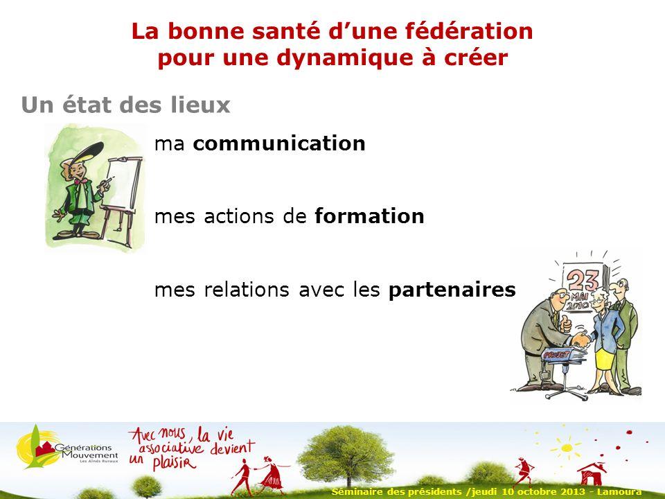 Séminaire des présidents /jeudi 10 octobre 2013 - Lamoura La bonne santé dune fédération pour une dynamique à créer Un état des lieux ma communication mes actions de formation mes relations avec les partenaires