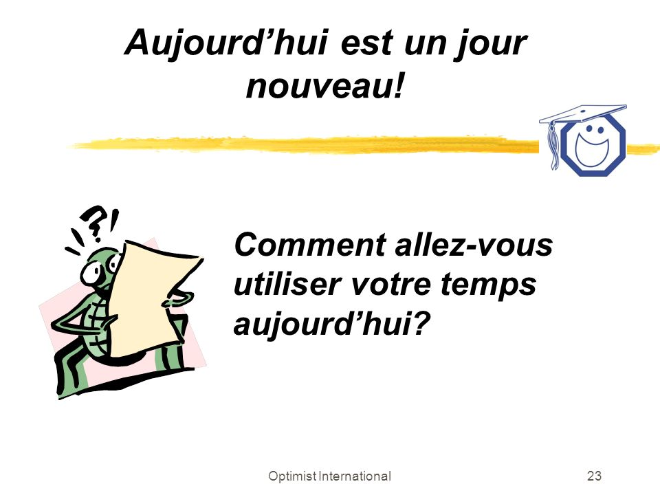 Optimist International23 Aujourdhui est un jour nouveau! Comment allez-vous utiliser votre temps aujourdhui?