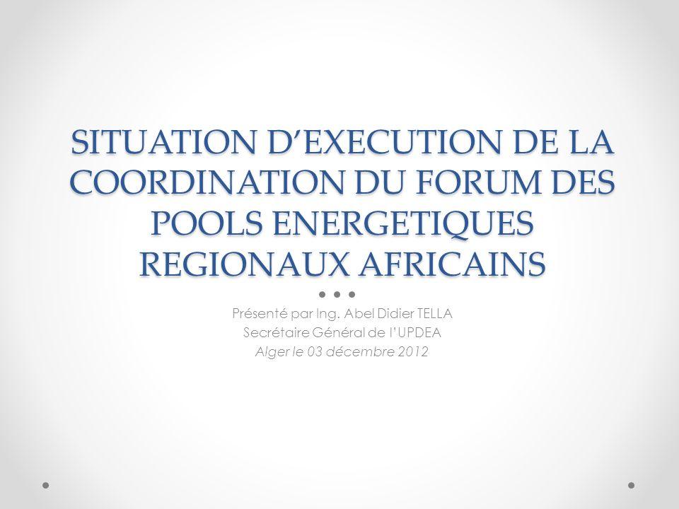 SITUATION DEXECUTION DE LA COORDINATION DU FORUM DES POOLS ENERGETIQUES REGIONAUX AFRICAINS Présenté par Ing.