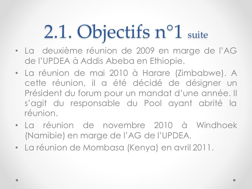 2.1. Objectifs n°1 suite La deuxième réunion de 2009 en marge de lAG de lUPDEA à Addis Abeba en Ethiopie. La réunion de mai 2010 à Harare (Zimbabwe).