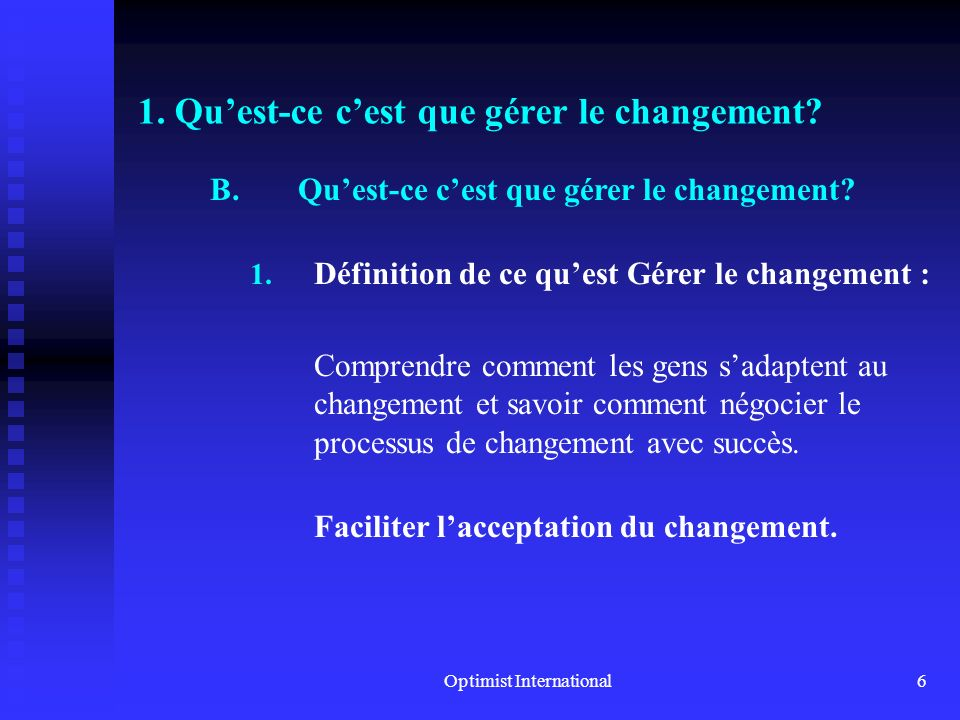 Optimist International5 1. Quest-ce cest que gérer le changement? A.Il y a quelquun qui a déjà dit, et je cite : –« Il ne peut y avoir de progrès sans