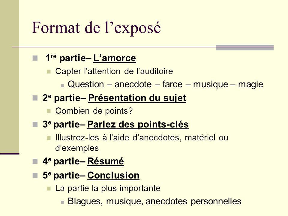 Format de lexposé 1 re partie– Lamorce Capter lattention de lauditoire Question – anecdote – farce – musique – magie 2 e partie– Présentation du sujet