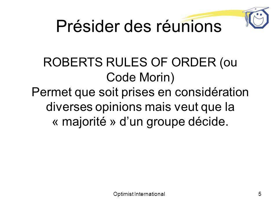 Optimist International4 Présider aux réunions du conseil dadministration et aux réunions générales des membres Les Optimistes ont adopté le ROBERTS RULES OF ORDER (ou Code Morin au Québec) comme guide officiel de leurs procédures dassemblées délibérantes