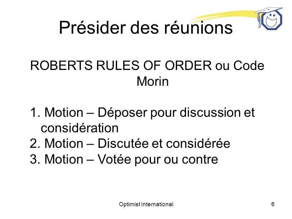Optimist International5 Présider des réunions ROBERTS RULES OF ORDER (ou Code Morin) Permet que soit prises en considération diverses opinions mais veut que la « majorité » dun groupe décide.