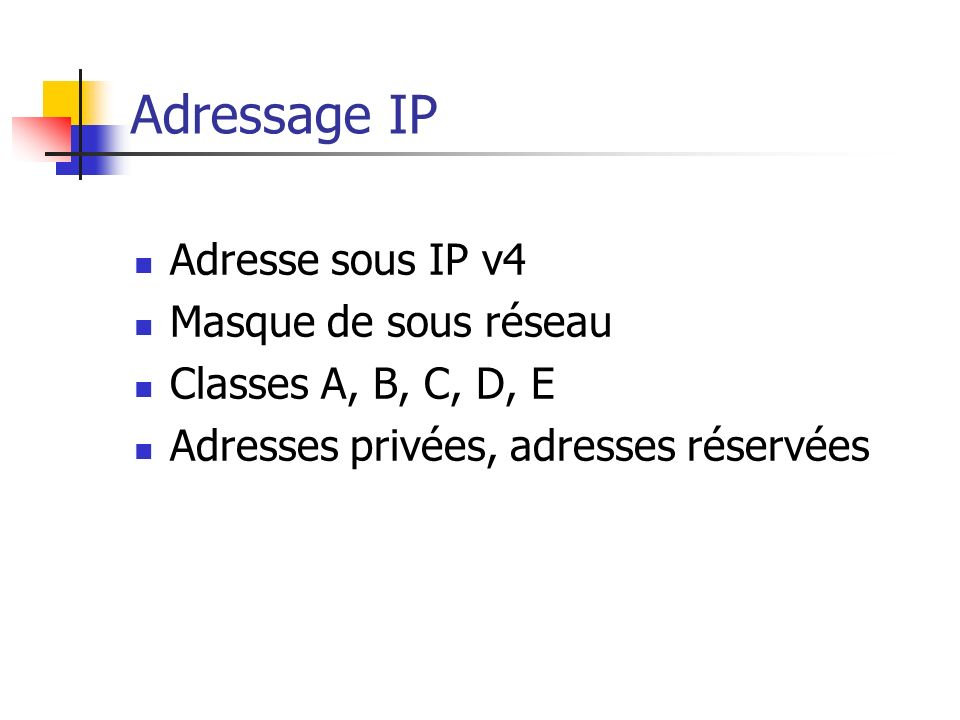 Adressage IP Adresse sous IP v4 Masque de sous réseau Classes A, B, C, D, E Adresses privées, adresses réservées