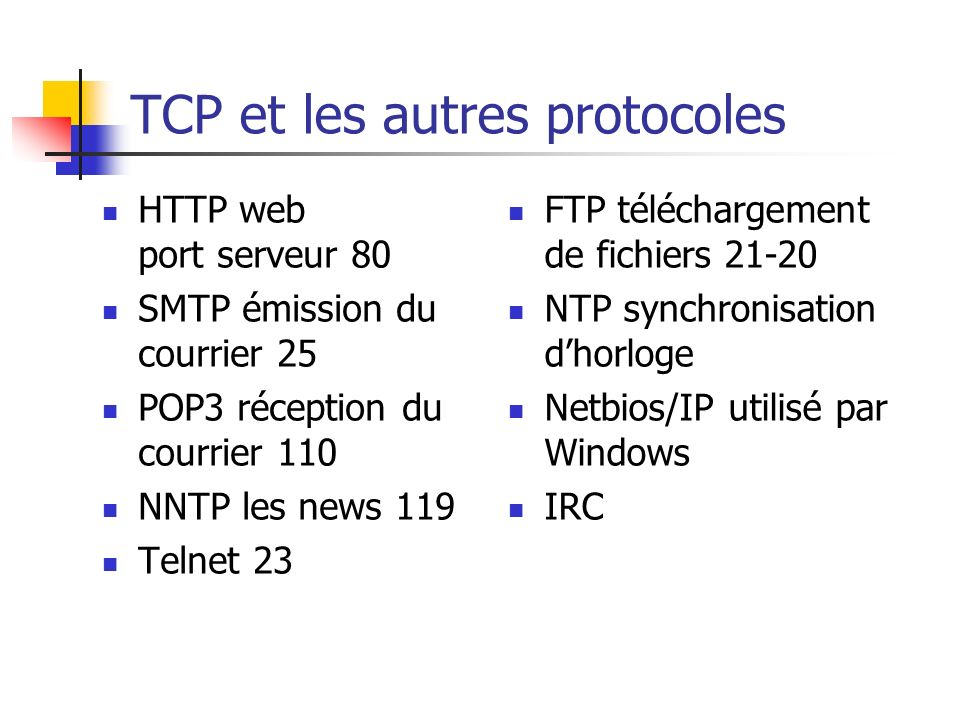 TCP et les autres protocoles HTTP web port serveur 80 SMTP émission du courrier 25 POP3 réception du courrier 110 NNTP les news 119 Telnet 23 FTP télé