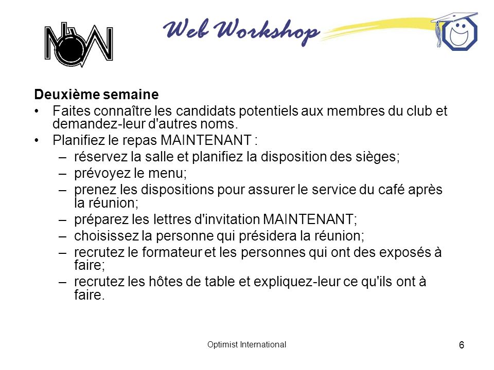 Web Workshop Optimist International 7 Troisième semaine Approbation des candidats potentiels par le conseil d administration Envoi des lettres d invitation au repas « MAINTENANT » Revoir l ordre du jour, le souper et le formateur CLUB OPTIMISTE DE SAINT-LOUIS-CENTRAL affilié à Optimist International Saint-Louis, Missouri Le 11 mai 2005 Monsieur Samuel Anderson 4620, rue Maher Saint-Louis, MO 63109 Cher Monsieur, Le Club Optimiste de Saint-Louis-Central est fier de la qualité de son effectif et comble les vacances par des hommes et des femmes de qualité comme vous.