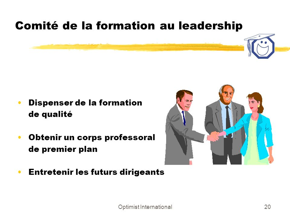 Optimist International20 Comité de la formation au leadership Dispenser de la formation de qualité Obtenir un corps professoral de premier plan Entretenir les futurs dirigeants