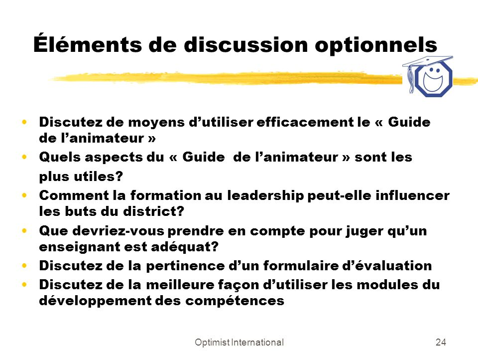 Optimist International24 Éléments de discussion optionnels Discutez de moyens dutiliser efficacement le « Guide de lanimateur » Quels aspects du « Guide de lanimateur » sont les plus utiles.