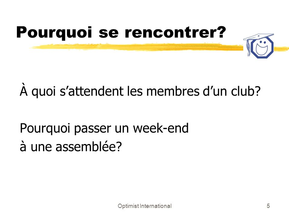 Optimist International5 Pourquoi se rencontrer. À quoi sattendent les membres dun club.