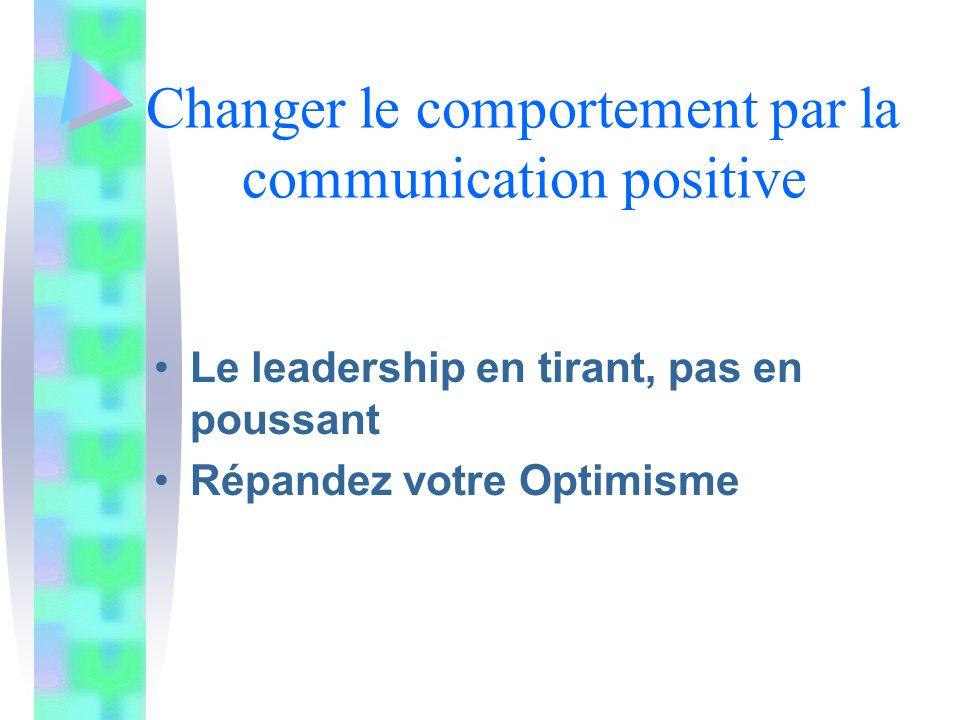 Changer le comportement par la communication positive Le leadership en tirant, pas en poussant Répandez votre Optimisme