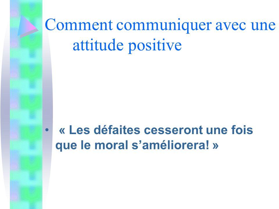 Comment communiquer avec une attitude positive « Les défaites cesseront une fois que le moral saméliorera.