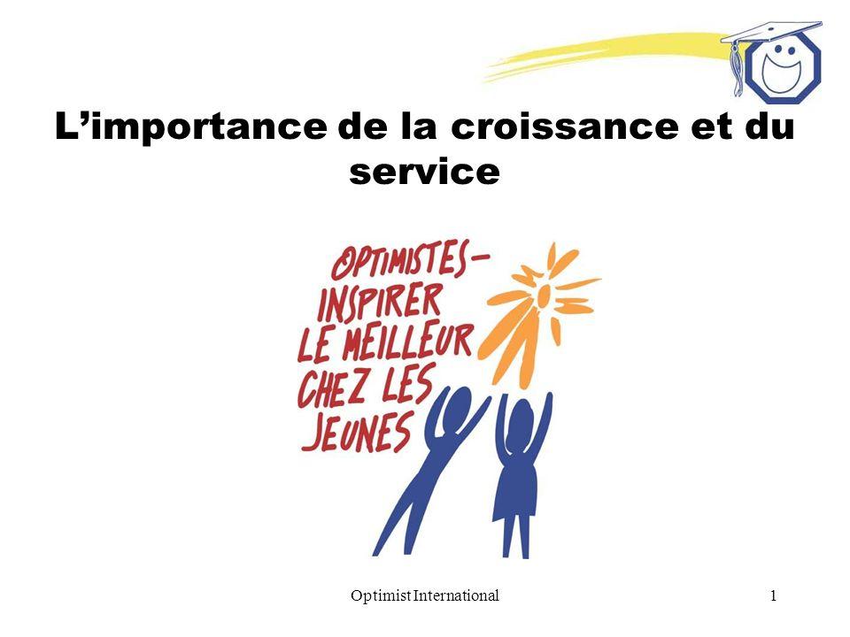 Optimist International2 Croissance égale service Plus il y a de bénévoles, plus limpact est important 1 = 33 (un membre sert 33 enfants) –La moyenne a été tirée du Rapport annuel des activités