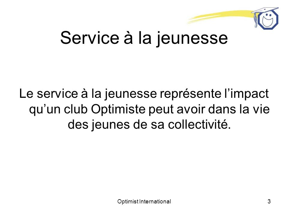 Optimist International3 Service à la jeunesse Le service à la jeunesse représente limpact quun club Optimiste peut avoir dans la vie des jeunes de sa collectivité.