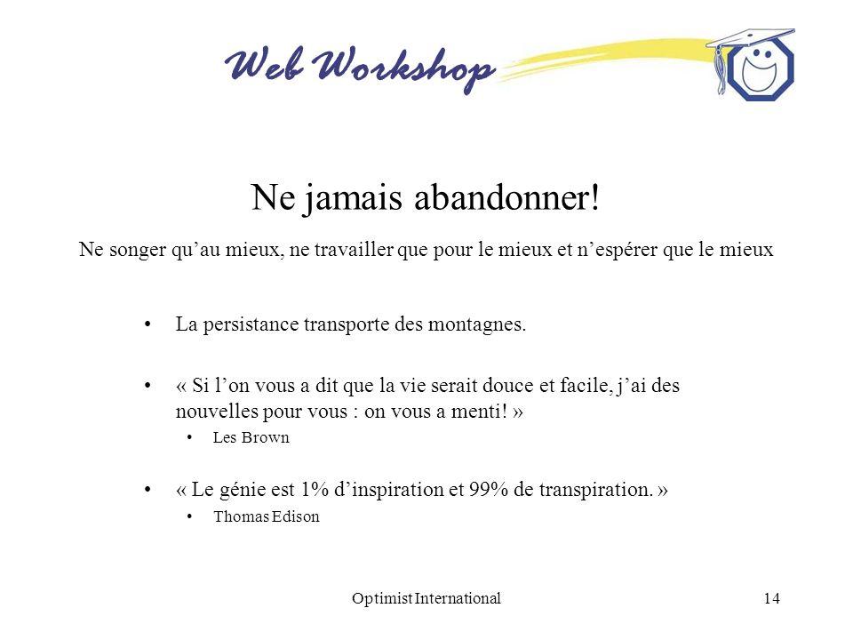 Web Workshop Optimist International14 Ne jamais abandonner! Ne songer quau mieux, ne travailler que pour le mieux et nespérer que le mieux La persista