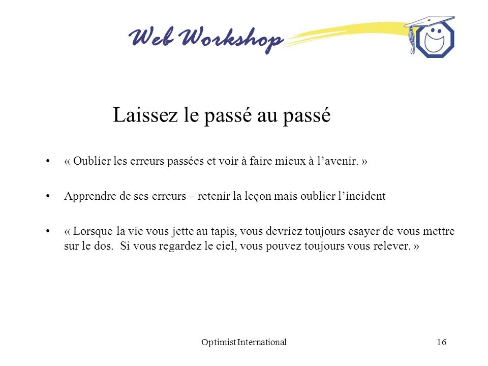Web Workshop Optimist International16 Laissez le passé au passé « Oublier les erreurs passées et voir à faire mieux à lavenir. » Apprendre de ses erre