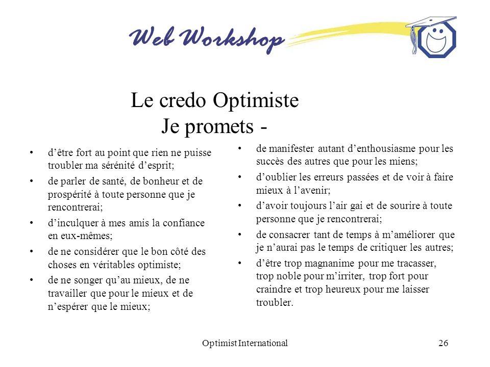 Web Workshop Optimist International26 Le credo Optimiste Je promets - dêtre fort au point que rien ne puisse troubler ma sérénité desprit; de parler d