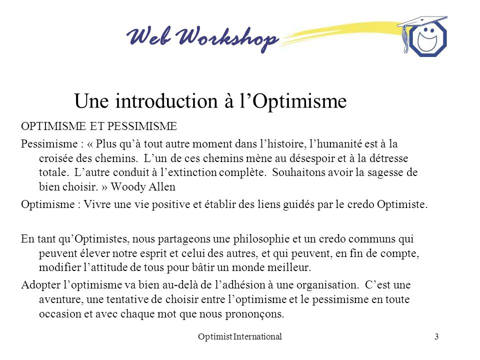 Web Workshop Optimist International3 Une introduction à lOptimisme OPTIMISME ET PESSIMISME Pessimisme : « Plus quà tout autre moment dans lhistoire, l