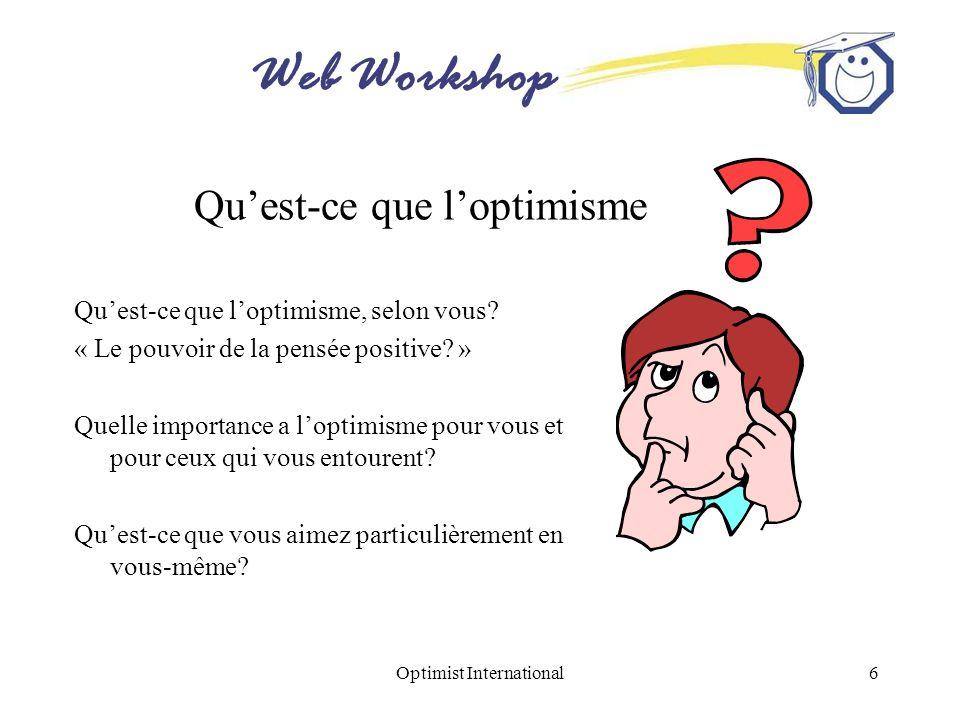 Web Workshop Optimist International6 Quest-ce que loptimisme Quest-ce que loptimisme, selon vous? « Le pouvoir de la pensée positive? » Quelle importa