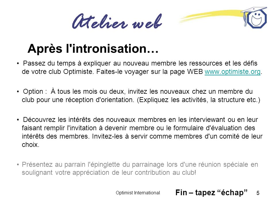 Atelier web Optimist International 5 Après l intronisation… Passez du temps à expliquer au nouveau membre les ressources et les défis de votre club Optimiste.