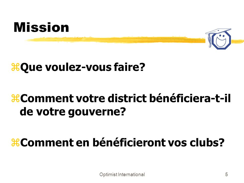 Optimist International6 Stratégies zUtilisez vos forces personnelles zMontrez lexemple zAllez à la source zVotre plan de district comprend : yCommunications yDéplacements yFormations yAdministration yPriorités