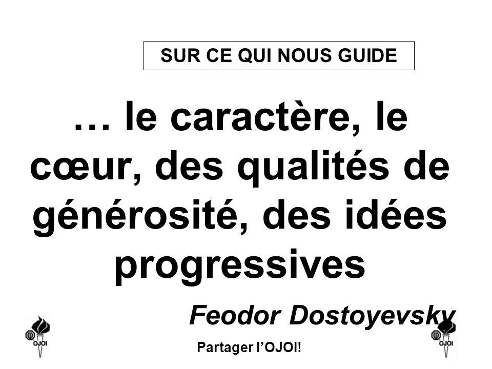 Partager lOJOI! … le caractère, le cœur, des qualités de générosité, des idées progressives Feodor Dostoyevsky SUR CE QUI NOUS GUIDE