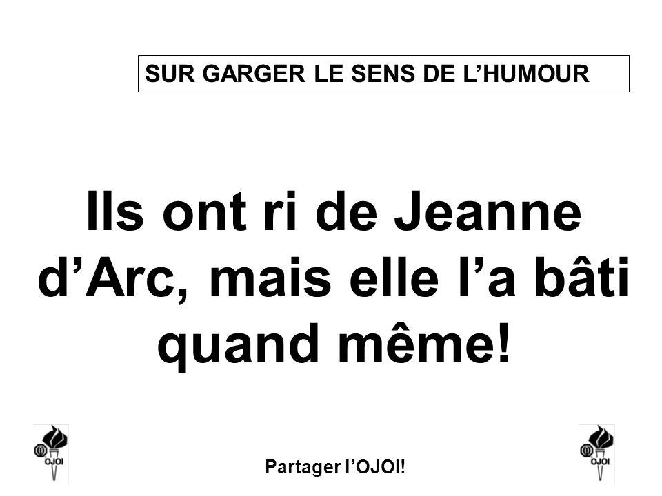 Partager lOJOI! Ils ont ri de Jeanne dArc, mais elle la bâti quand même! SUR GARGER LE SENS DE LHUMOUR