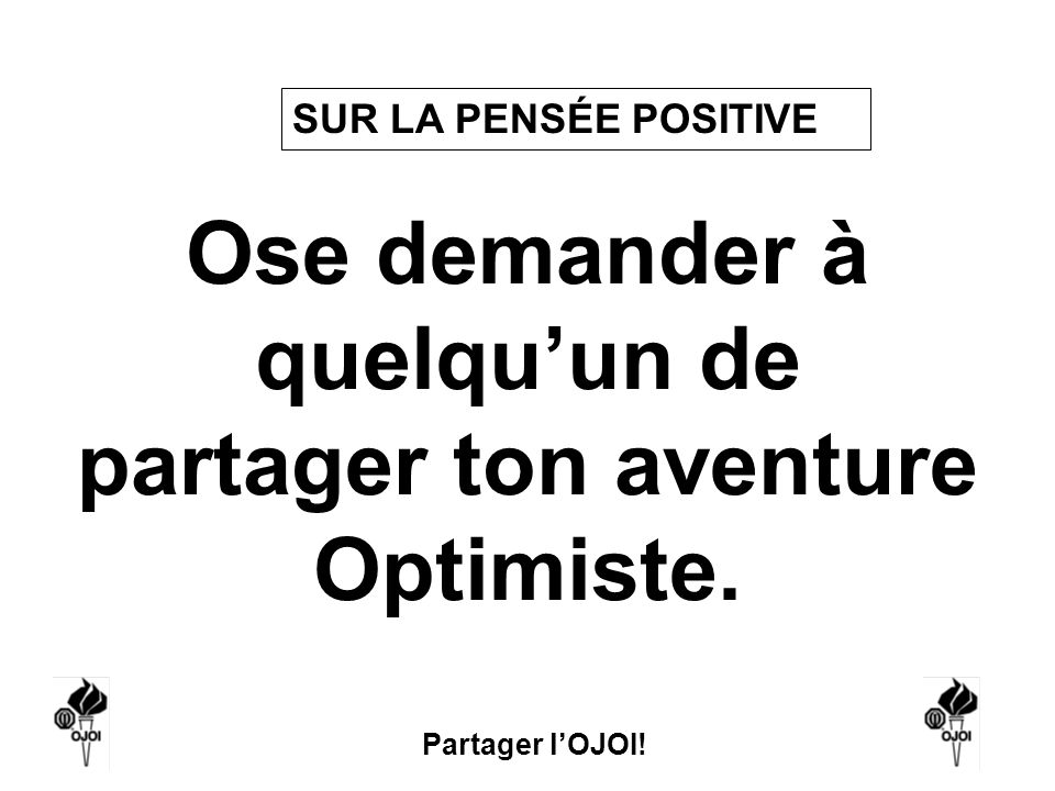 Partager lOJOI! Ose demander à quelquun de partager ton aventure Optimiste. SUR LA PENSÉE POSITIVE