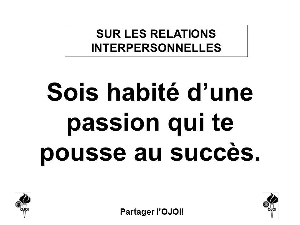 Partager lOJOI! Sois habité dune passion qui te pousse au succès. SUR LES RELATIONS INTERPERSONNELLES