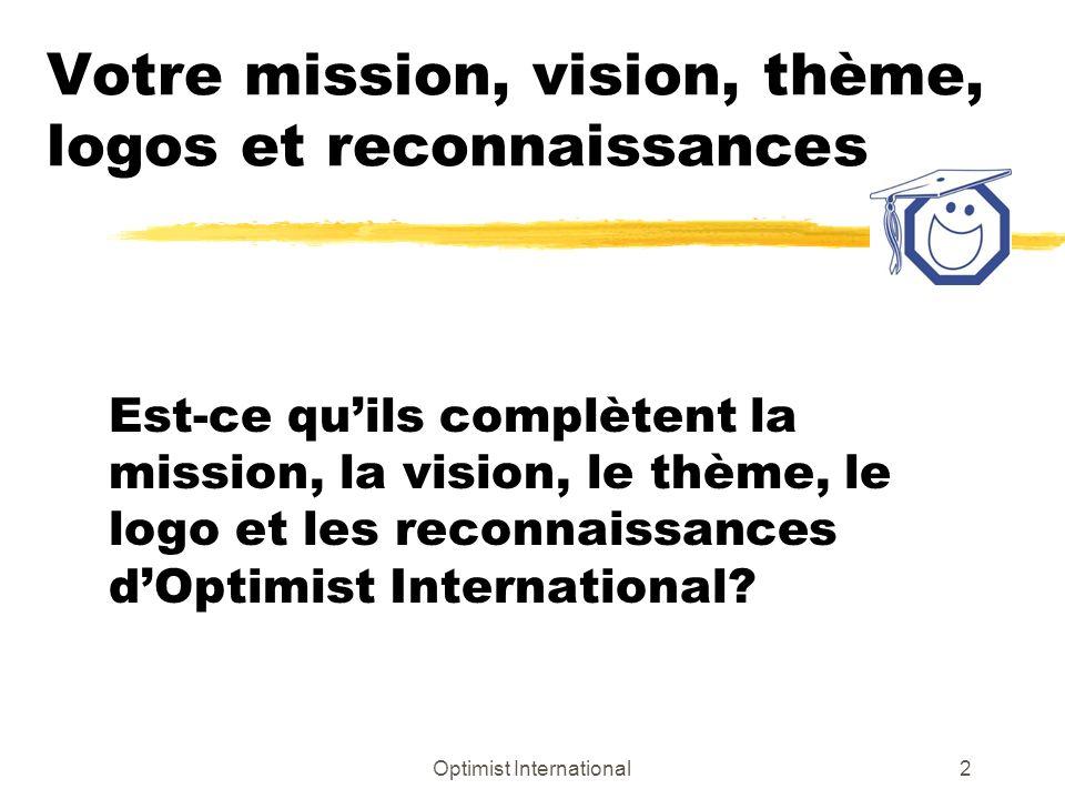 Optimist International2 Votre mission, vision, thème, logos et reconnaissances Est-ce quils complètent la mission, la vision, le thème, le logo et les reconnaissances dOptimist International