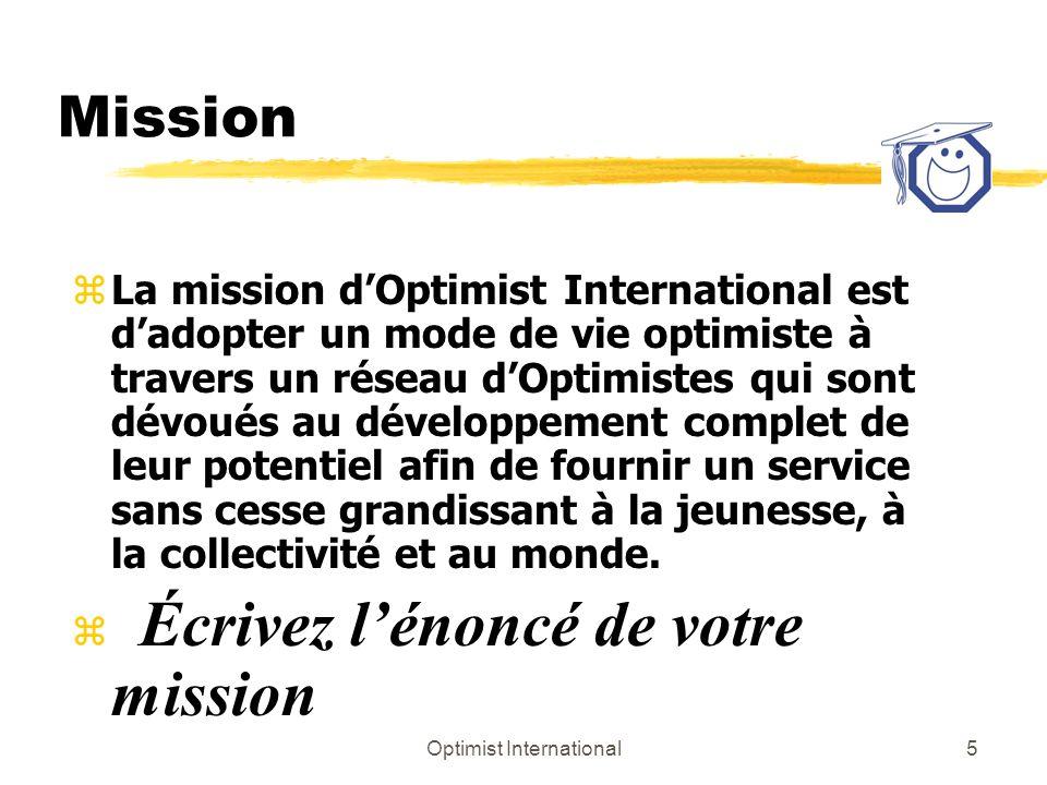 Optimist International5 Mission z La mission dOptimist International est dadopter un mode de vie optimiste à travers un réseau dOptimistes qui sont dévoués au développement complet de leur potentiel afin de fournir un service sans cesse grandissant à la jeunesse, à la collectivité et au monde.