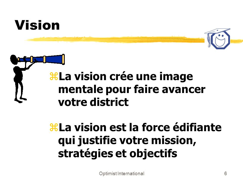 Optimist International6 Vision zLa vision crée une image mentale pour faire avancer votre district zLa vision est la force édifiante qui justifie votre mission, stratégies et objectifs