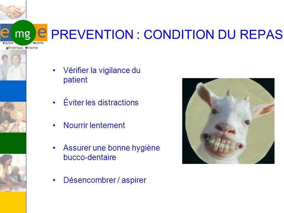 PREVENTION : CONDITION DU REPAS Vérifier la vigilance du patient Éviter les distractions Nourrir lentement Assurer une bonne hygiène bucco-dentaire Dé