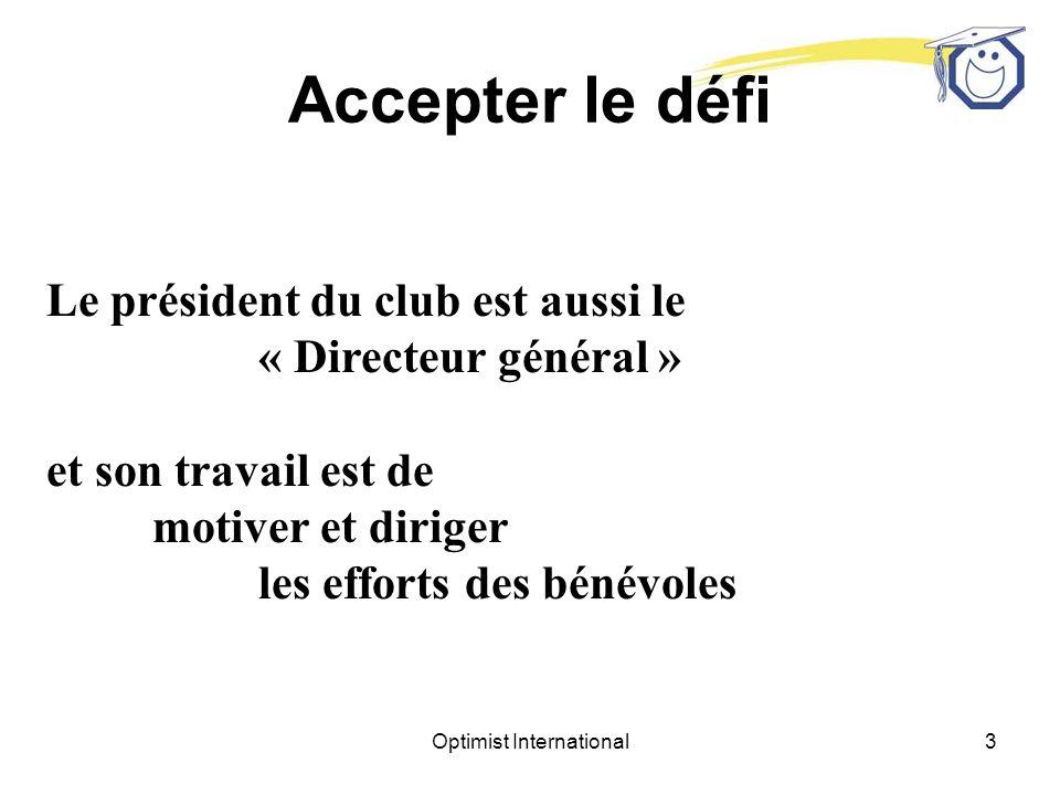 Optimist International3 Le président du club est aussi le « Directeur général » et son travail est de motiver et diriger les efforts des bénévoles Accepter le défi