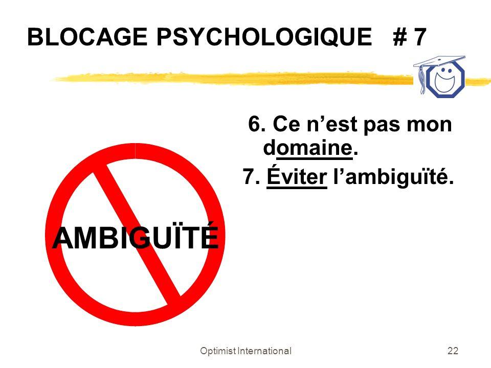 Optimist International22 BLOCAGE PSYCHOLOGIQUE # 7 6. Ce nest pas mon domaine. 7. Éviter lambiguïté. AMBIGUÏTÉ