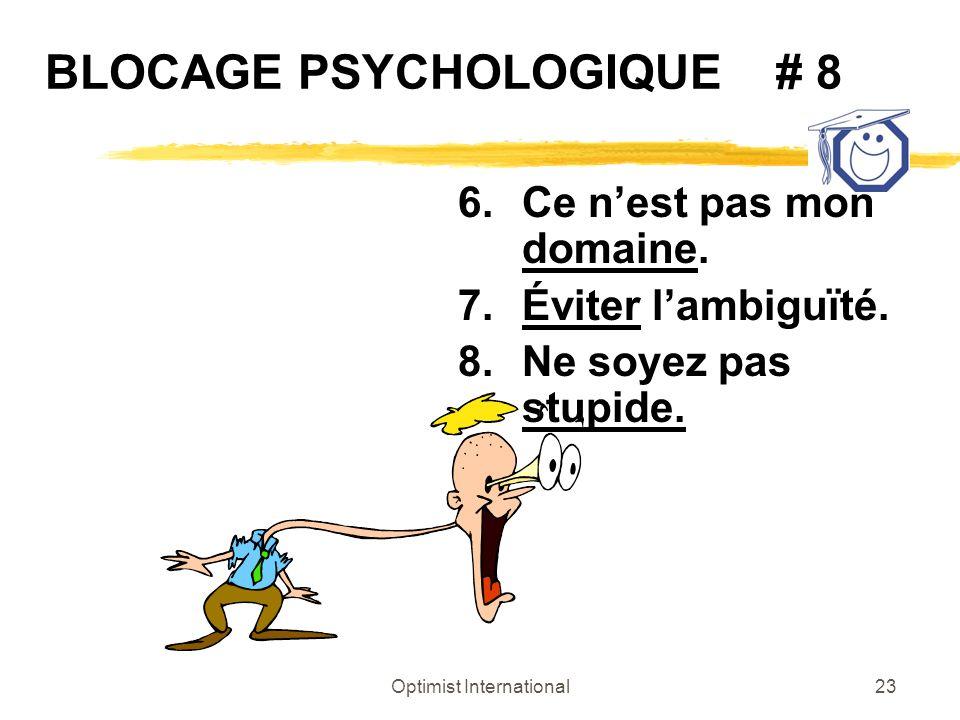 Optimist International23 BLOCAGE PSYCHOLOGIQUE # 8 6.Ce nest pas mon domaine. 7.Éviter lambiguïté. 8.Ne soyez pas stupide.
