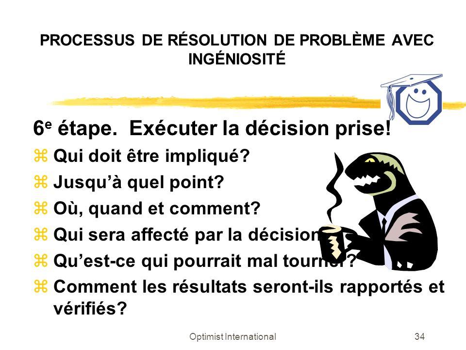 Optimist International34 PROCESSUS DE RÉSOLUTION DE PROBLÈME AVEC INGÉNIOSITÉ 6 e étape. Exécuter la décision prise! zQui doit être impliqué? zJusquà