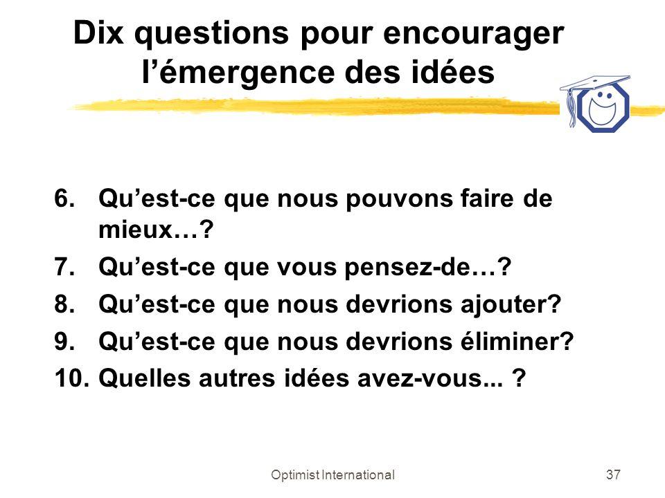 Optimist International37 Dix questions pour encourager lémergence des idées 6.Quest-ce que nous pouvons faire de mieux…? 7.Quest-ce que vous pensez-de