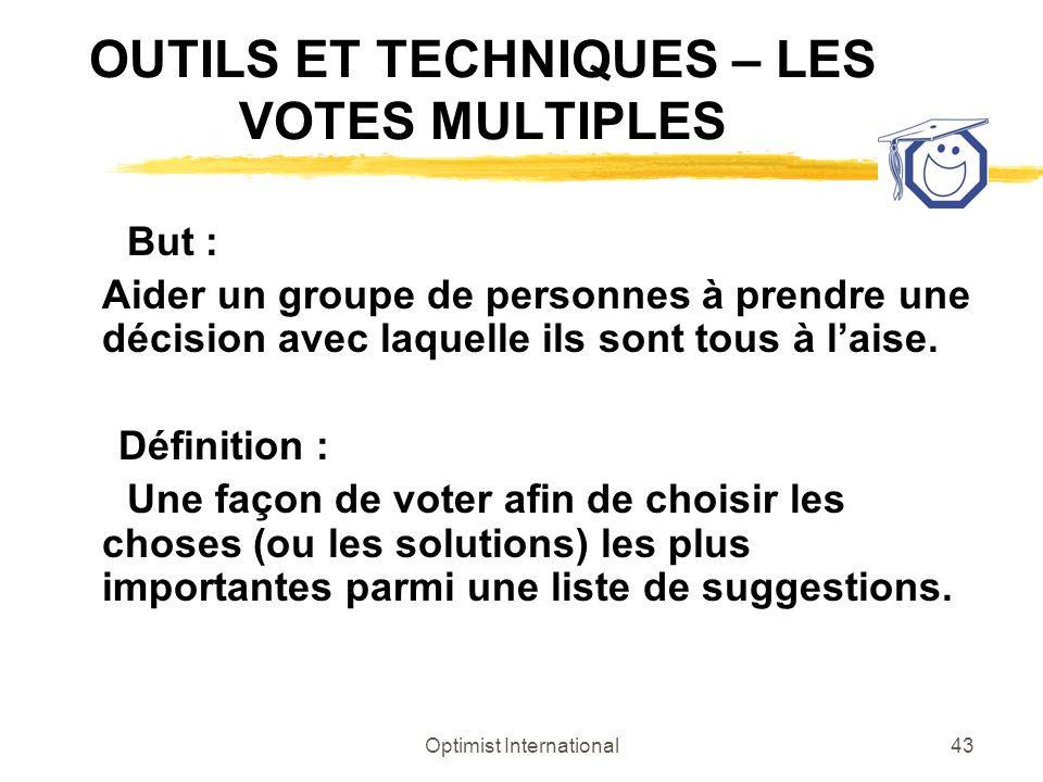 Optimist International43 OUTILS ET TECHNIQUES – LES VOTES MULTIPLES But : Aider un groupe de personnes à prendre une décision avec laquelle ils sont t