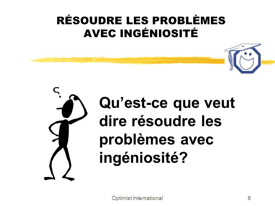 Optimist International6 RÉSOUDRE LES PROBLÈMES AVEC INGÉNIOSITÉ Quest-ce que veut dire résoudre les problèmes avec ingéniosité?
