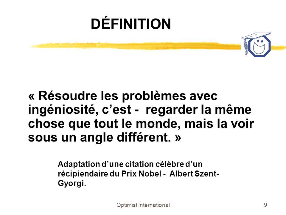 Optimist International9 DÉFINITION « Résoudre les problèmes avec ingéniosité, cest - regarder la même chose que tout le monde, mais la voir sous un an