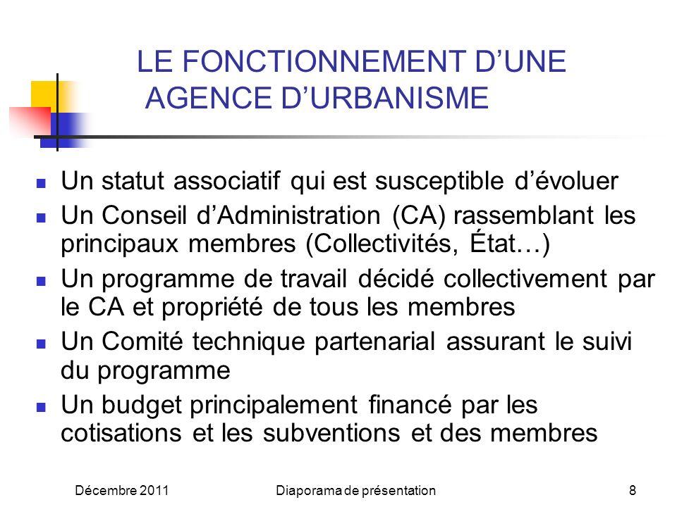 Décembre 2011Diaporama de présentation8 LE FONCTIONNEMENT DUNE AGENCE DURBANISME Un statut associatif qui est susceptible dévoluer Un Conseil dAdministration (CA) rassemblant les principaux membres (Collectivités, État…) Un programme de travail décidé collectivement par le CA et propriété de tous les membres Un Comité technique partenarial assurant le suivi du programme Un budget principalement financé par les cotisations et les subventions et des membres