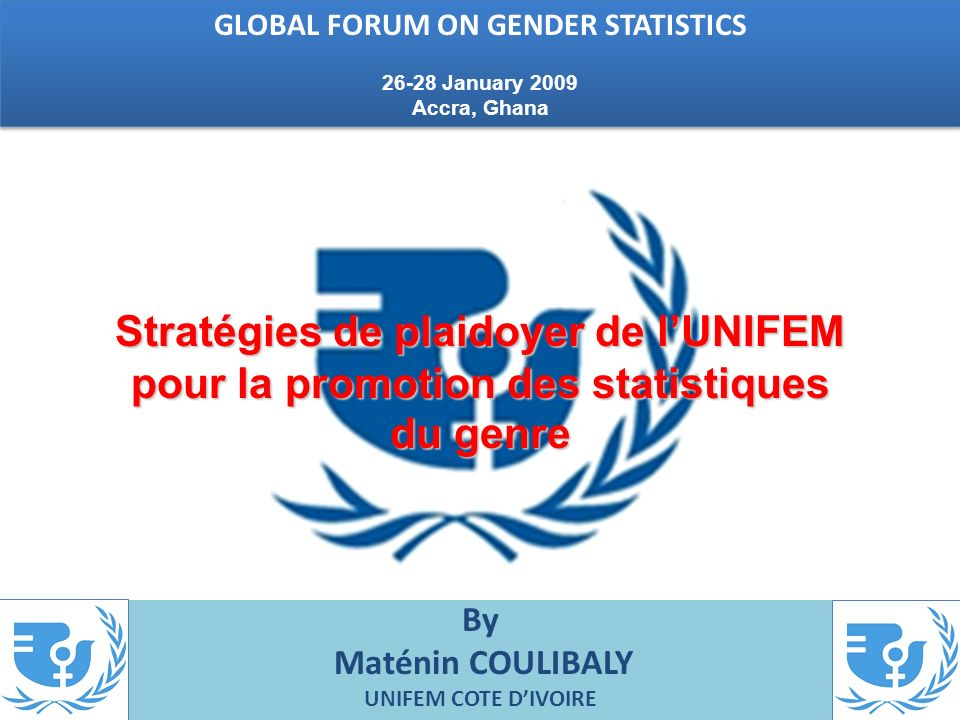 By Maténin COULIBALY UNIFEM COTE DIVOIRE Stratégies de plaidoyer de lUNIFEM pour la promotion des statistiques du genre GLOBAL FORUM ON GENDER STATISTICS 26-28 January 2009 Accra, Ghana GLOBAL FORUM ON GENDER STATISTICS 26-28 January 2009 Accra, Ghana