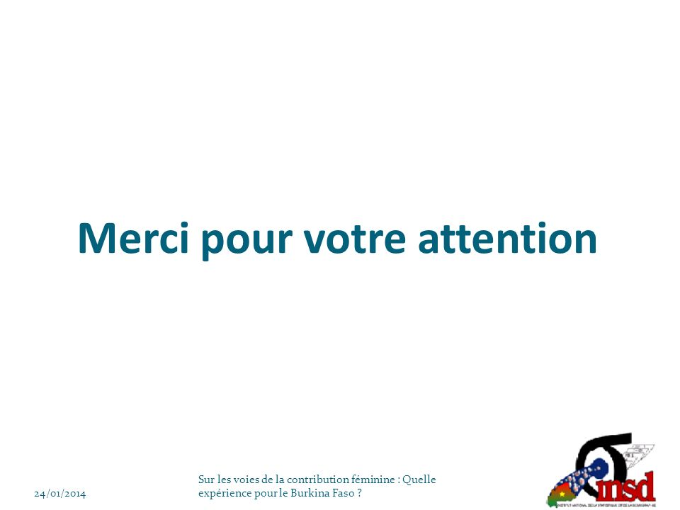 Merci pour votre attention 24/01/2014 Sur les voies de la contribution féminine : Quelle expérience pour le Burkina Faso