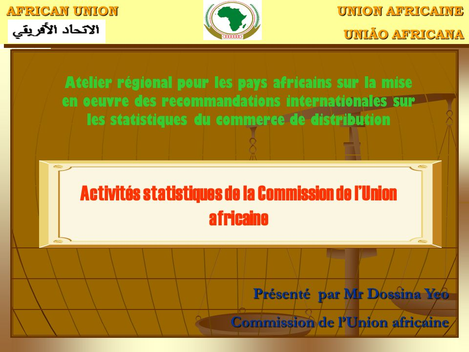 AFRICAN UNION UNION AFRICAINE UNIÃO AFRICANA UNIÃO AFRICANA AFRICAN UNION UNION AFRICAINE UNIÃO AFRICANA UNIÃO AFRICANA Activités statistiques de la Commission de lUnion africaine Atelier régional pour les pays africains sur la mise en oeuvre des recommandations internationales sur les statistiques du commerce de distribution Présenté par Mr Dossina Yeo Commission de lUnion africaine