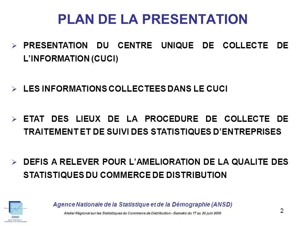 Agence Nationale de la Statistique et de la Démographie (ANSD) Atelier Régional sur les Statistiques du Commerce de Distribution – Bamako du 17 au 20 juin 2008 2 PLAN DE LA PRESENTATION PRESENTATION DU CENTRE UNIQUE DE COLLECTE DE LINFORMATION (CUCI) LES INFORMATIONS COLLECTEES DANS LE CUCI ETAT DES LIEUX DE LA PROCEDURE DE COLLECTE DE TRAITEMENT ET DE SUIVI DES STATISTIQUES DENTREPRISES DEFIS A RELEVER POUR LAMELIORATION DE LA QUALITE DES STATISTIQUES DU COMMERCE DE DISTRIBUTION